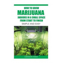 How to Grow Marijuana Indoors in a Small Space From Start to Finish: Simple and Easy - Anyone can do it! by Gene Guzman, 9781537300153