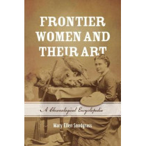 Frontier Women and Their Art: A Chronological Encyclopedia by Mary Ellen Snodgrass, 9781538109755