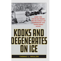Kooks and Degenerates on Ice: Bobby Orr, the Big Bad Bruins, and the Stanley Cup Championship That Transformed Hockey by Thomas J. Whalen, 9781538110287