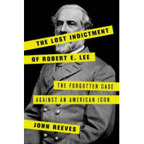 The Lost Indictment of Robert E. Lee: The Forgotten Case against an American Icon by John Reeves, 9781538110393