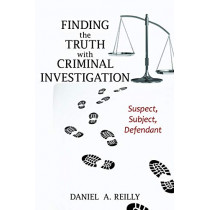 Finding the Truth with Criminal Investigation: Suspect, Subject, Defendant by Daniel A. Reilly, 9781538113851