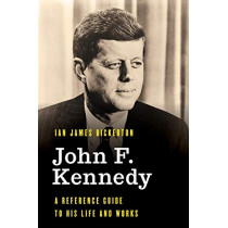 John F. Kennedy: A Reference Guide to His Life and Works by Ian James Bickerton, 9781538120552