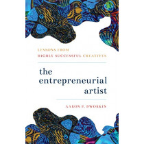 The Entrepreneurial Artist: Lessons from Highly Successful Creatives by Aaron P. Dworkin, 9781538129531