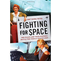 Fighting for Space: Two Pilots and Their Historic Battle for Female Spaceflight by Amy Shira Teitel, 9781538716045