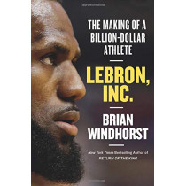 Lebron, Inc.: The Making of a Billion-Dollar Athlete by Brian Windhorst, 9781538730874