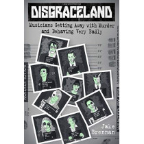 Disgraceland: Musicians Getting Away with Murder and Behaving Very Badly by Jake Brennan, 9781538732144
