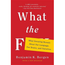 What the F: What Swearing Reveals about Our Language, Our Brains, and Ourselves by Benjamin K Bergen, 9781541617209