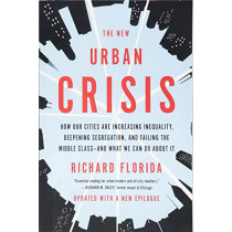 The New Urban Crisis: How Our Cities Are Increasing Inequality, Deepening Segregation, and Failing the Middle Class--And What We Can Do about It by Richard Florida, 9781541644120