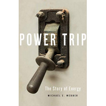 Power Trip: The Story of Energy by Michael E. Webber, 9781541644397