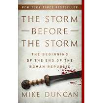 The Storm Before the Storm: The Beginning of the End of the Roman Republic by Mike Duncan, 9781541724037