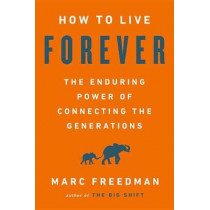 How to Live Forever: The Enduring Power of Connecting the Generations by Marc Freedman, 9781541767812