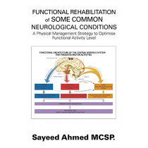 Functional Rehabilitation of Some Common Neurological Conditions: A Physical Management Strategy to Optimise Functional Activity Level by Sayeed Ahmed McSp, 9781543494464