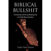 Biblical Bullshit: Christianity and the Accelerating Risk of a Sixth Mass Extinction by Theo Van Gogh, 9781543908664