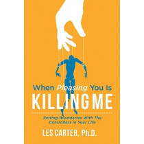 When Pleasing You Is Killing Me: Setting Boundaries with the Controllers in Your Life by Les Carter PhD, PhD, 9781543935127