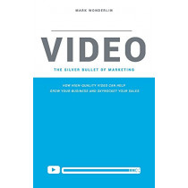 Video: The Silver Bullet of Marketing: How High-Quality Video Can Help Grow Your Business and Skyrocket Your Sale by Mark Wonderlin, 9781543938944