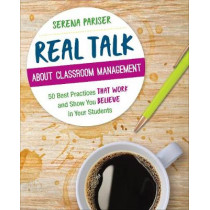 Real Talk About Classroom Management: 50 Best Practices That Work and Show You Believe in Your Students by Serena Pariser, 9781544317755