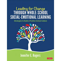Leading for Change Through Whole-School Social-Emotional Learning: Strategies to Build a Positive School Culture by Jennifer E Rogers, 9781544352985