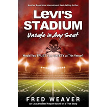 Levi's Stadium Unsafe in Any Seat: Would You TRUST Your SAFETY at This Venue? by Fred Weaver, 9781545659090