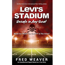 Levi's Stadium Unsafe in Any Seat: Would You TRUST Your SAFETY at This Venue? by Fred Weaver, 9781545659106