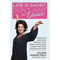 Life Is Short, Don't Wait to Dance: Advice and Inspiration from the UCLA Athletics Hall of Fame Coach of 7 NCAA Championship Teams by Valorie Kondos Field, 9781546077145