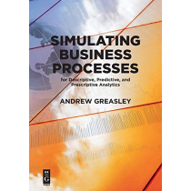 Simulating Business Processes for Descriptive, Predictive, and Prescriptive Analytics by Andrew Greasley, 9781547416745