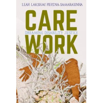Care Work: Dreaming Disability Justice by Leah Lakshmi Piepznia-Samarasinha, 9781551527383