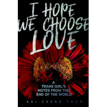 I Hope We Choose Love: A Trans Girl's Notes from the End of the World by Kai Cheng Thom, 9781551527758