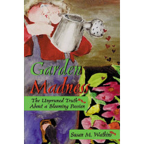 Garden Madness: The Unpruned Truth about a Blooming Passion by Susan M. Watkins, 9781555912222