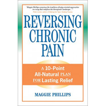 Reversing Chronic Pain: A 10-Point All-Natural Plan for Lasting Relief by Maggie Phillips, 9781556436765