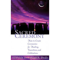 Sacred Ceremony: How to Create Ceremonies for Healing, Transitions and Celebrations by Steven Farmer, 9781561709816