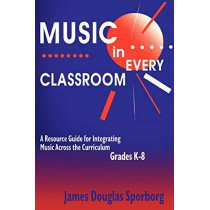 Music in Every Classroom: A Resource Guide for Integrating Music Across the Curriculum, Grades K8 by James Douglas Sporborg, 9781563086106