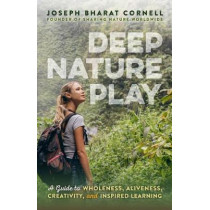 Deep Nature Play: A Guide to Wholeness, Aliveness, Creativity, and Inspired Learning by Joseph Cornell, 9781565893221