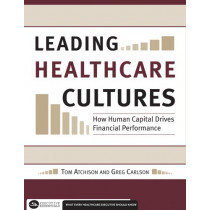 Leading Healthcare Cultures: How Human Capital Drives Financial Performance by Thomas Atchison, 9781567933031