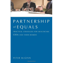 Partnership of Equals: Practical Strategies for Healthcare CEOs and Their Boards by Peter McGinn, 9781567933116