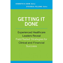 Getting It Done: Experienced Healthcare Leaders Reveal Field-Tested Strategies for Clinical and Financial Success by Kenneth Cohn, 9781567934144