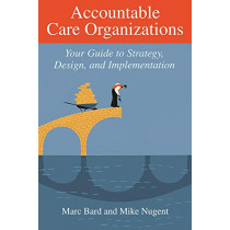 Accountable Care Organizations: Your Guide to Strategy, Design, and Implementation by Marc Bard, 9781567934151