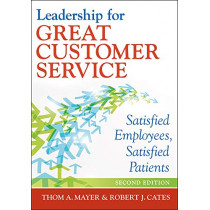 Leadership for Great Customer Service: Satisfied Employees, Satisfied Patients, Second Edition by Thom Mayer, 9781567936421