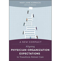 A New Compact: Aligning PhysicianaOrganization Expectations to Transform Patient Care by Mary Jane Kornacki, 9781567937039