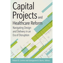 Capital Projects and Healthcare Reform: Navigating Design and Delivery in an Era of Disruption by Robert Levine, 9781567937169