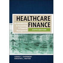 Healthcare Finance: An Introduction to Accounting and Financial Management, Sixth Edition by Louis Gapenski, 9781567937411