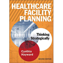 Healthcare Facility Planning: Thinking Strategically, Second Edition by Cynthia Hayward, 9781567938005