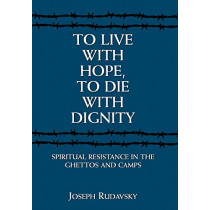 To Live with Hope, to Die with Dignity: Spiritual Resistance in the Ghettos and Camps by Joseph Rudavsky, 9781568219400
