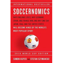 Soccernomics (2018 World Cup Edition): Why England Loses; Why Germany, Spain, and France Win; And Why One Day Japan, Iraq, and the United States Will Become Kings of the World's Most Popular Sport by Simon Kuper, 9781568587516