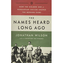 The Names Heard Long Ago: How the Golden Age of Hungarian Soccer Shaped the Modern Game by Jonathan Wilson, 9781568587844