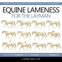 Equine Lameness for the Layman: Tools for Prompt Recognition, Accurate Assessment, and Proactive Management by G. Robert Grisel, 9781570768347