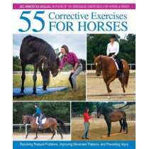 55 Corrective Exercises for Horses: Resolving Postural Problems, Improving Movement Patterns, and Preventing Injury by Jec Aristotle Ballou, 9781570768675