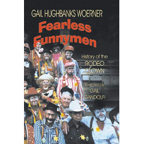 Fearless Funnymen: The History of the Rodeo Clown by Gail Hughbanks Woerner, 9781571682826