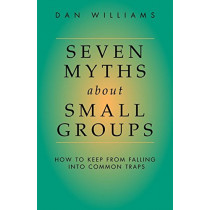 Seven Myths About Small Groups: How to Keep from Falling into Common Traps by Dan Williams, 9781573831826