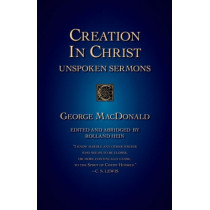 Creation in Christ: Unspoken Sermons by George MacDonald, 9781573832991