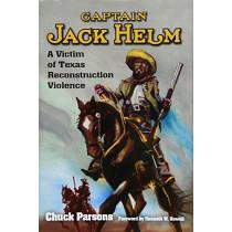 Captain Jack Helm: A Victim of Texas Reconstruction Violence by Chuck Parsons, 9781574417180